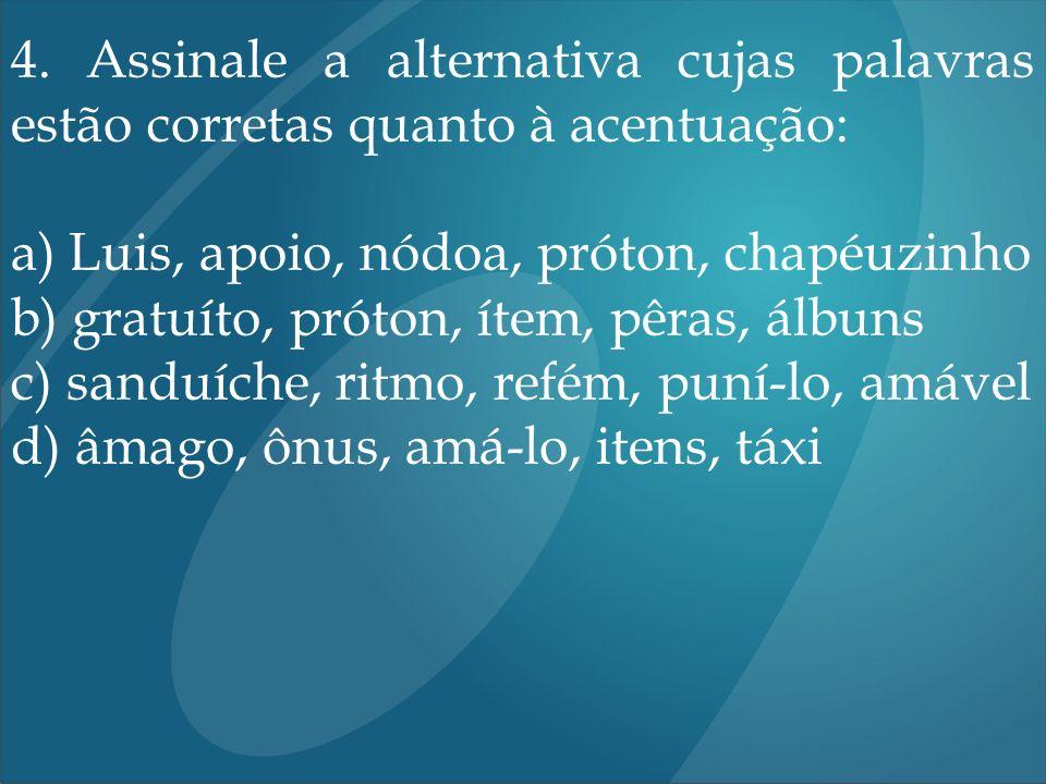 4. Assinale a alternativa cujas palavras estão corretas quanto à acentuação: a) Luis, apoio, nódoa, próton, chapéuzinho b) gratuíto, próton, ítem, pêr