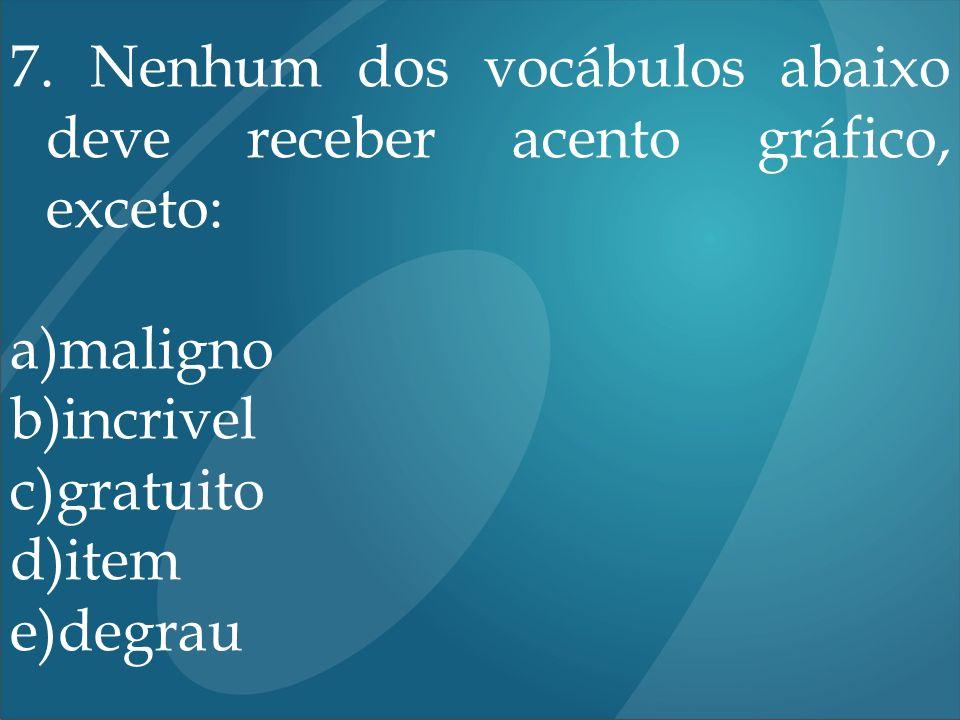7. Nenhum dos vocábulos abaixo deve receber acento gráfico, exceto: a)maligno b)incrivel c)gratuito d)item e)degrau