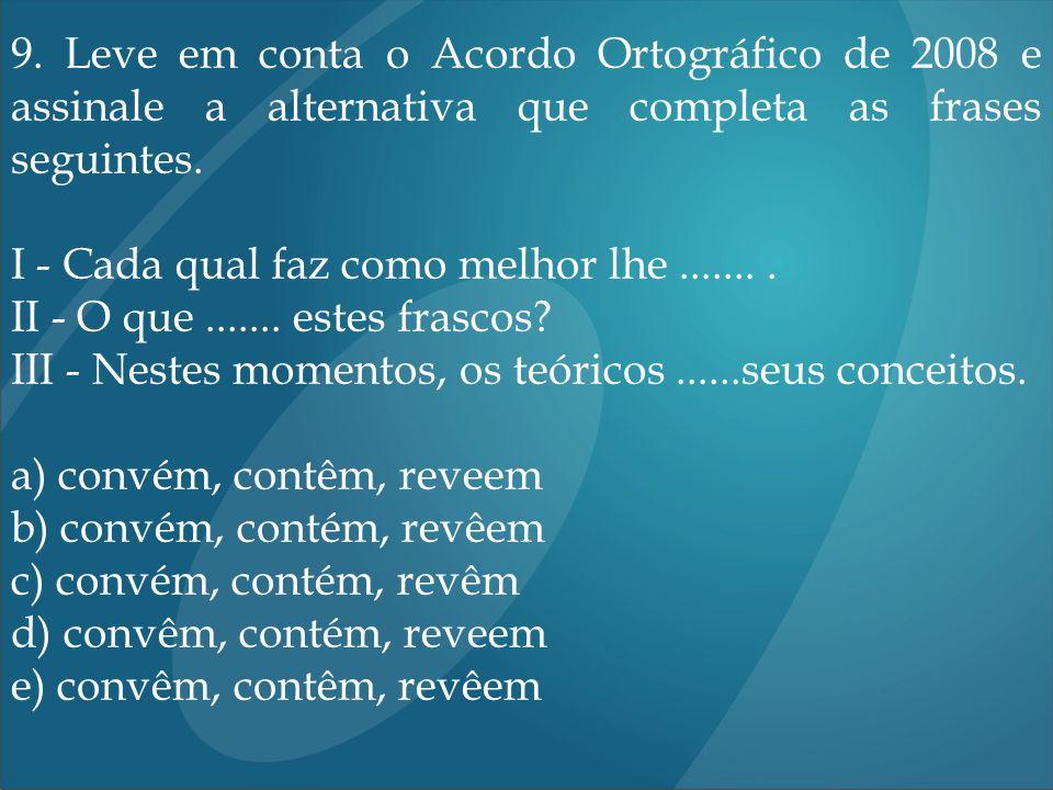 9. Leve em conta o Acordo Ortográfico de 2008 e assinale a alternativa que completa as frases seguintes. I - Cada qual faz como melhor lhe........ II
