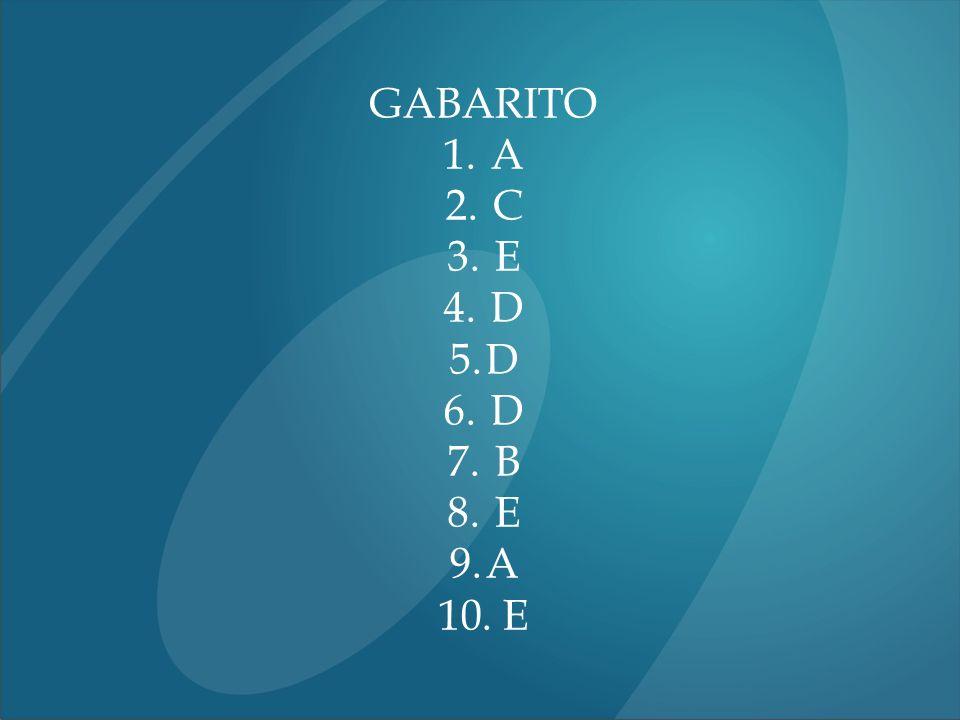 GABARITO 1. A 2. C 3. E 4. D 5.D 6. D 7. B 8. E 9.A 10. E