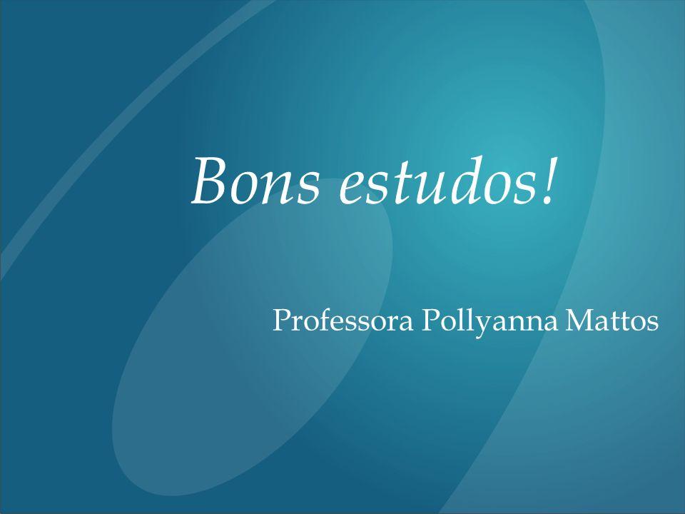 Bons estudos! Professora Pollyanna Mattos
