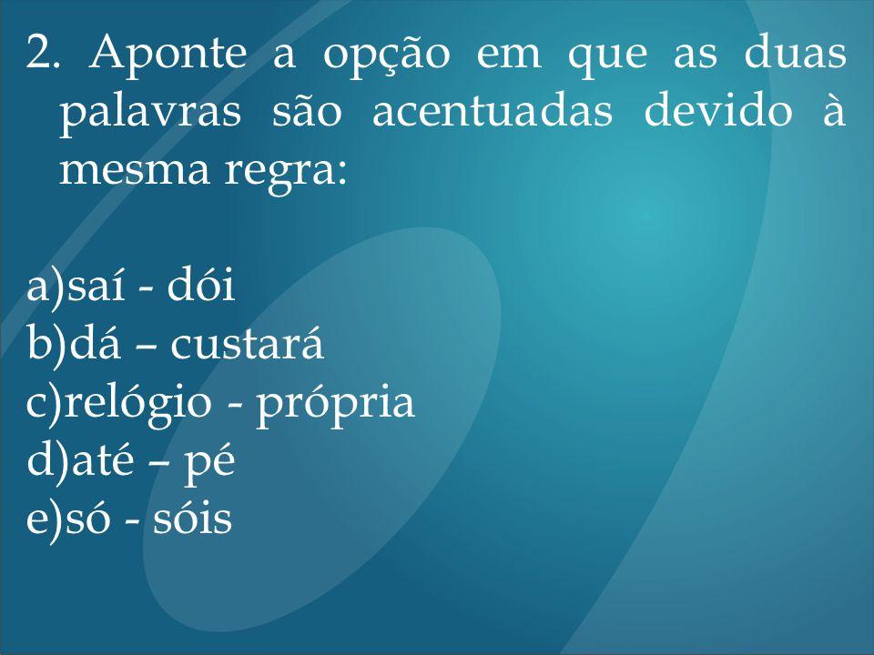 2. Aponte a opção em que as duas palavras são acentuadas devido à mesma regra: a)saí - dói b)dá – custará c)relógio - própria d)até – pé e)só - sóis
