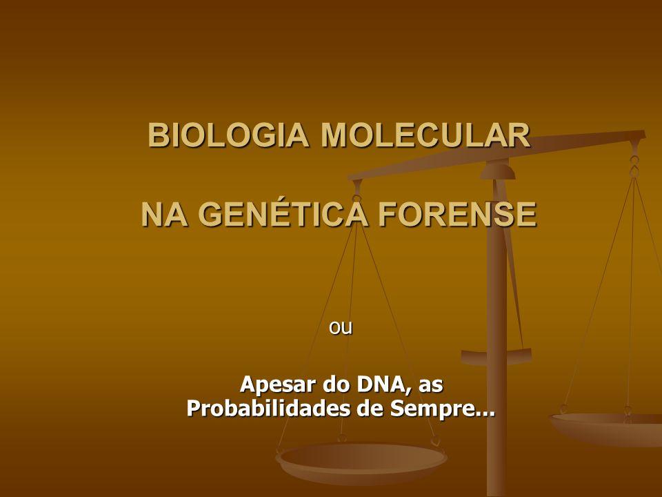BIOLOGIA MOLECULAR NA GENÉTICA FORENSE ou Apesar do DNA, as Probabilidades de Sempre...