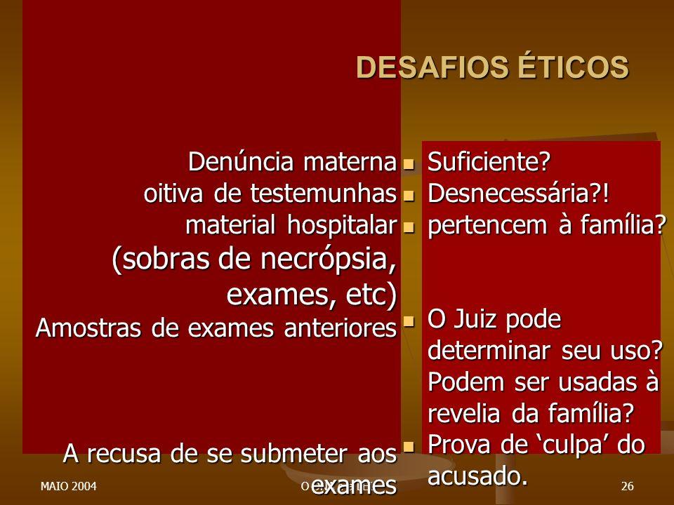 MAIO 2004O DNA e a LEI26 DESAFIOS ÉTICOS Denúncia materna oitiva de testemunhas material hospitalar (sobras de necrópsia, exames, etc) Amostras de exa
