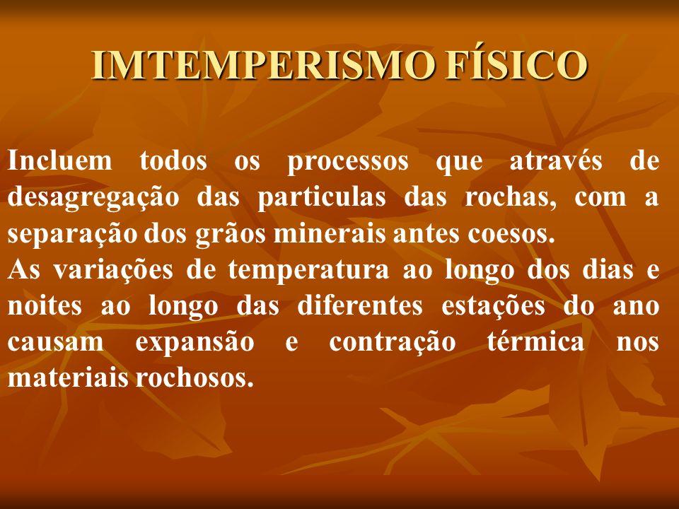 IMTEMPERISMO FÍSICO Incluem todos os processos que através de desagregação das particulas das rochas, com a separação dos grãos minerais antes coesos.