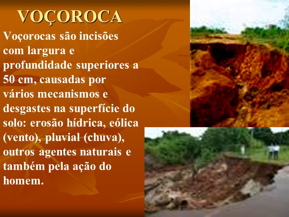 VOÇOROCA Voçorocas são incisões com largura e profundidade superiores a 50 cm, causadas por vários mecanismos e desgastes na superfície do solo: erosã