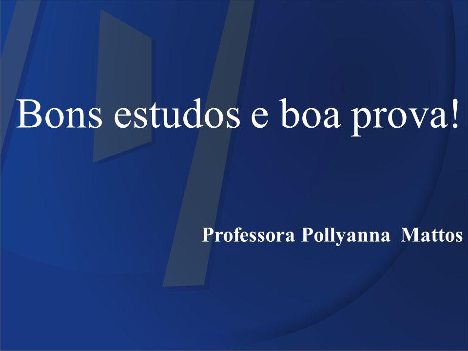 Bons estudos e boa prova! Professora Pollyanna Mattos