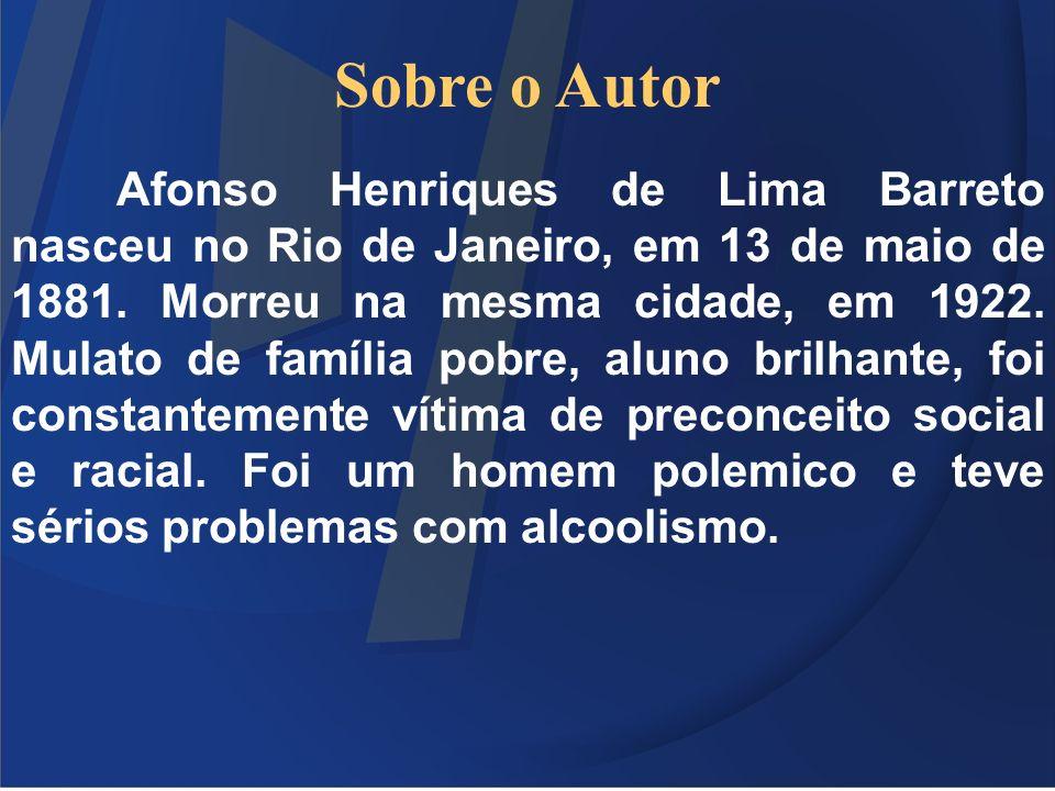 Sobre o Autor Afonso Henriques de Lima Barreto nasceu no Rio de Janeiro, em 13 de maio de 1881. Morreu na mesma cidade, em 1922. Mulato de família pob