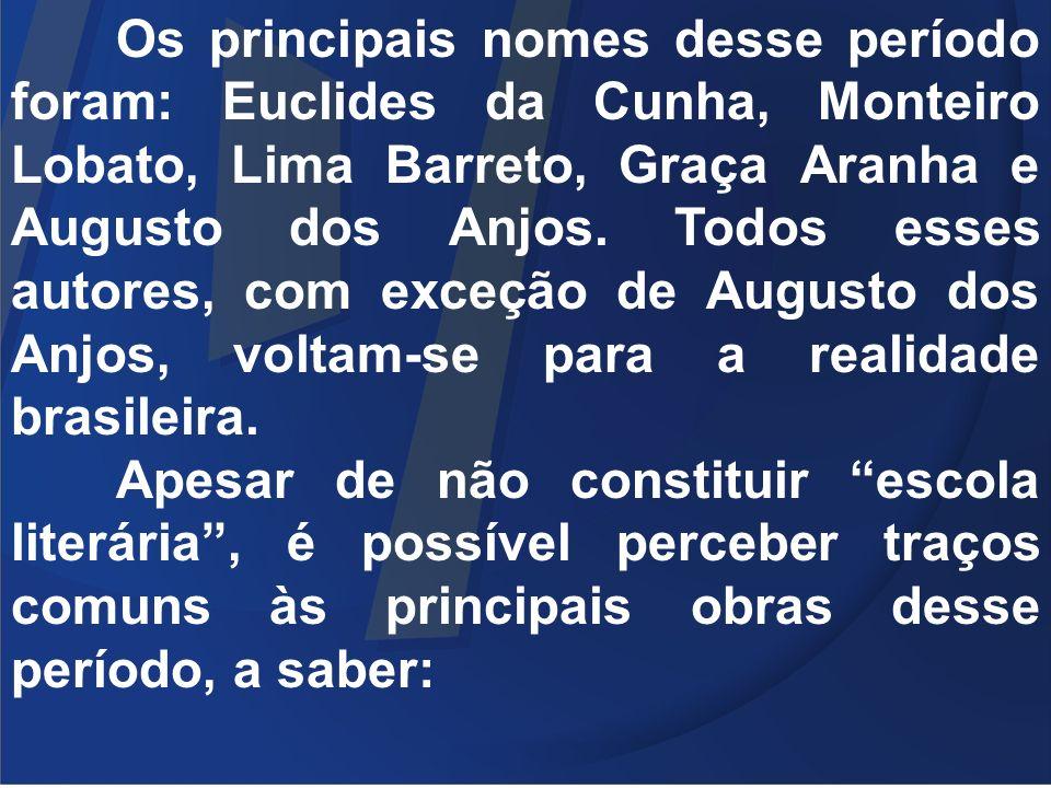 Os principais nomes desse período foram: Euclides da Cunha, Monteiro Lobato, Lima Barreto, Graça Aranha e Augusto dos Anjos. Todos esses autores, com