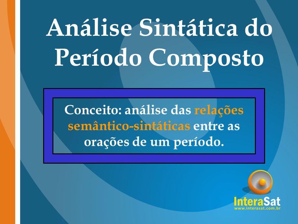 Análise Sintática do Período Composto Conceito: análise das relações semântico-sintáticas entre as orações de um período.