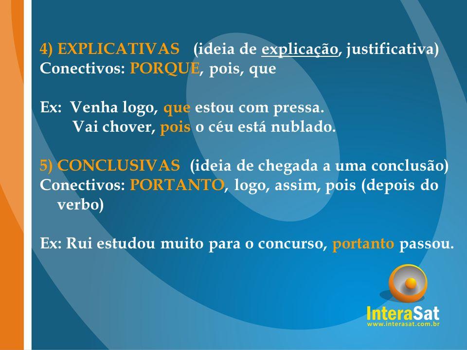 4) EXPLICATIVAS (ideia de explicação, justificativa) Conectivos: PORQUE, pois, que Ex: Venha logo, que estou com pressa.