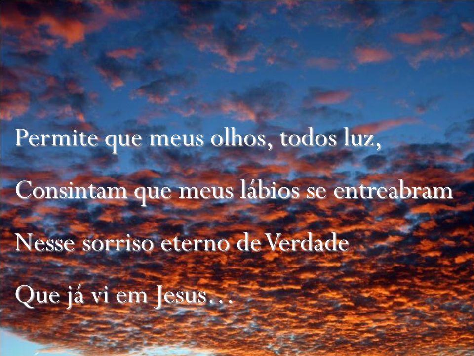 Permite que meus olhos, todos luz, Consintam que meus lábios se entreabram Nesse sorriso eterno de Verdade Que já vi em Jesus…