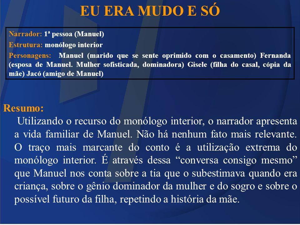 EU ERA MUDO E SÓ Resumo: Utilizando o recurso do monólogo interior, o narrador apresenta a vida familiar de Manuel. Não há nenhum fato mais relevante.