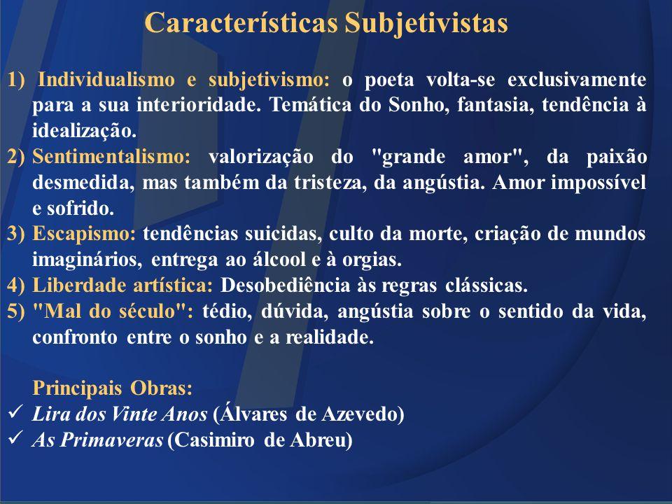Características Subjetivistas 1) Individualismo e subjetivismo: o poeta volta-se exclusivamente para a sua interioridade. Temática do Sonho, fantasia,