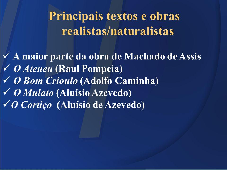 Principais textos e obras realistas/naturalistas A maior parte da obra de Machado de Assis O Ateneu (Raul Pompeia) O Bom Crioulo (Adolfo Caminha) O Mu