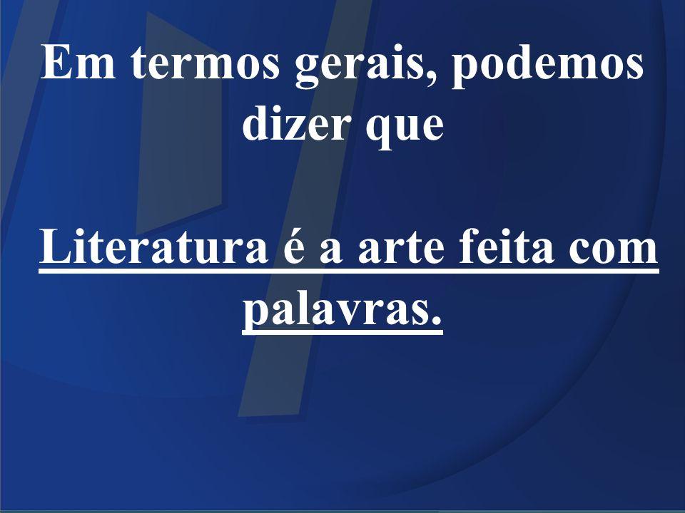 Em termos gerais, podemos dizer que Literatura é a arte feita com palavras.