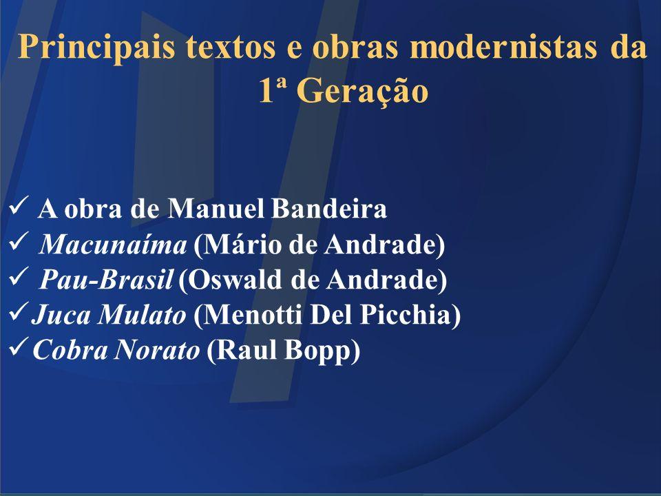 Principais textos e obras modernistas da 1ª Geração A obra de Manuel Bandeira Macunaíma (Mário de Andrade) Pau-Brasil (Oswald de Andrade) Juca Mulato