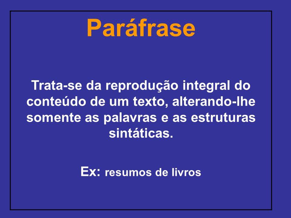 Paráfrase Trata-se da reprodução integral do conteúdo de um texto, alterando-lhe somente as palavras e as estruturas sintáticas. Ex: resumos de livros