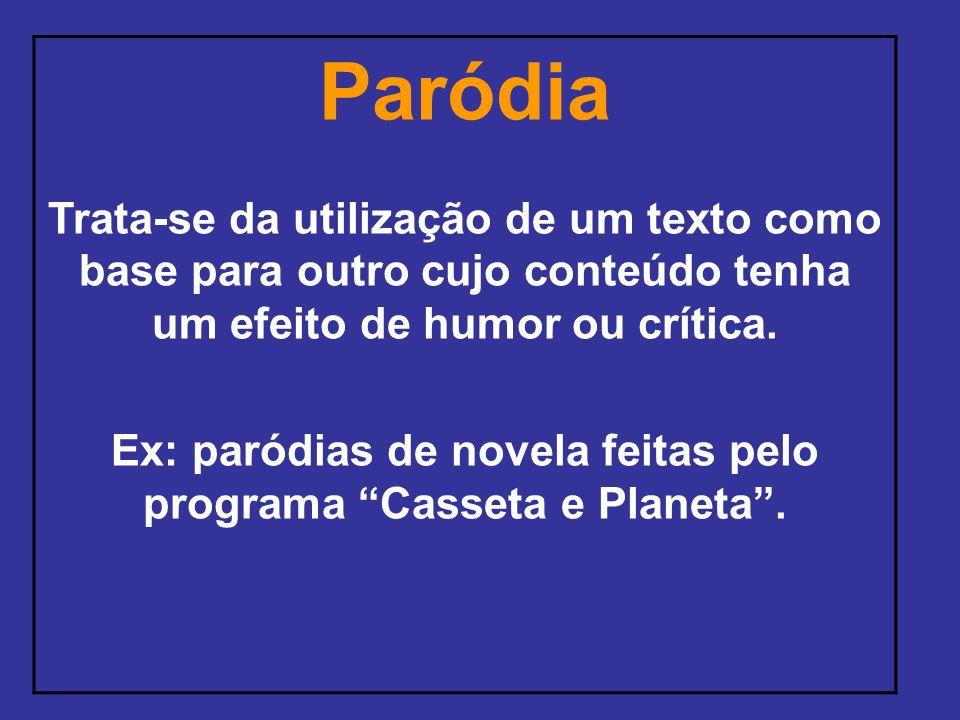 Paródia Trata-se da utilização de um texto como base para outro cujo conteúdo tenha um efeito de humor ou crítica. Ex: paródias de novela feitas pelo