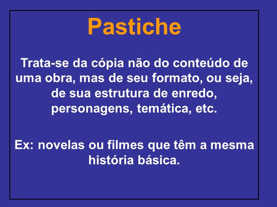 Pastiche Trata-se da cópia não do conteúdo de uma obra, mas de seu formato, ou seja, de sua estrutura de enredo, personagens, temática, etc. Ex: novel