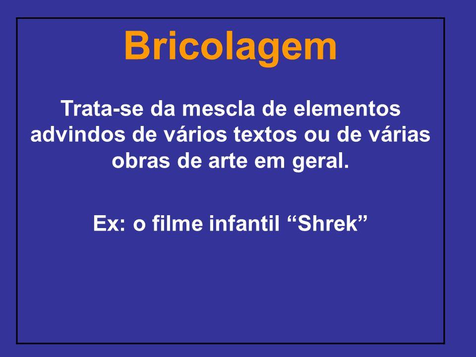 Bricolagem Trata-se da mescla de elementos advindos de vários textos ou de várias obras de arte em geral. Ex: o filme infantil Shrek