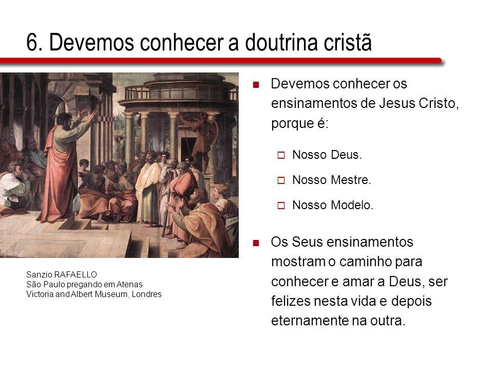 6. Devemos conhecer a doutrina cristã Devemos conhecer os ensinamentos de Jesus Cristo, porque é: Nosso Deus. Nosso Mestre. Nosso Modelo. Os Seus ensi