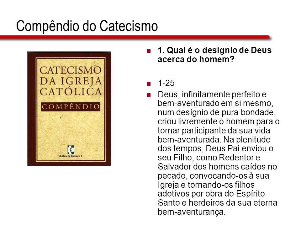 Compêndio do Catecismo 1. Qual é o desígnio de Deus acerca do homem? 1-25 Deus, infinitamente perfeito e bem-aventurado em si mesmo, num desígnio de p