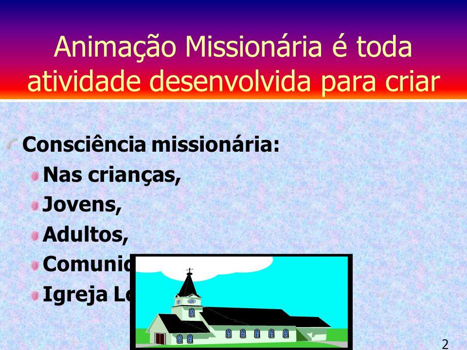 Consciência missionária: Nas crianças, Jovens, Adultos, Comunidades Igreja Local e Universal Animação Missionária é toda atividade desenvolvida para criar 2