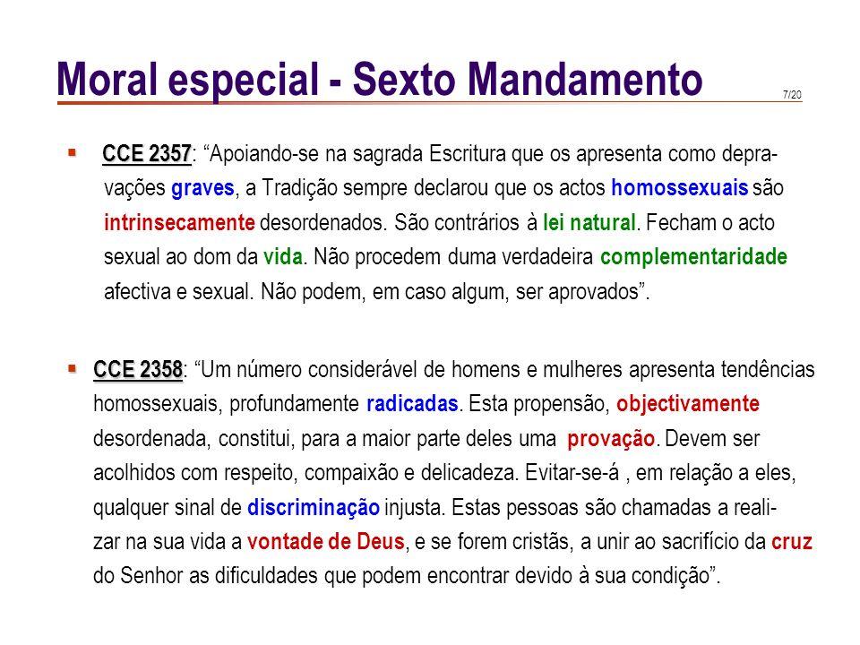 7/20 Moral especial - Sexto Mandamento CCE 2357 CCE 2357 : Apoiando-se na sagrada Escritura que os apresenta como depra- vações graves, a Tradição sempre declarou que os actos homossexuais são intrinsecamente desordenados.