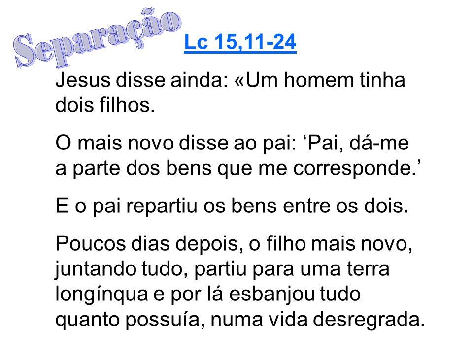 Lc 15,11-24 Jesus disse ainda: «Um homem tinha dois filhos. O mais novo disse ao pai: Pai, dá-me a parte dos bens que me corresponde. E o pai repartiu