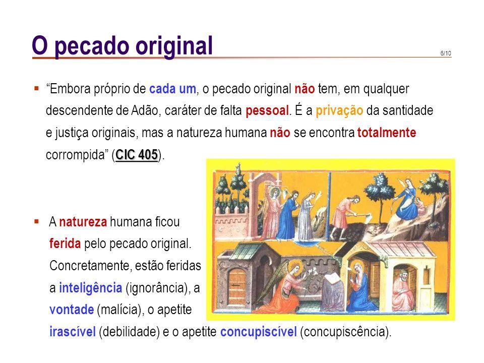 6/10 O pecado original Embora próprio de cada um, o pecado original não tem, em qualquer descendente de Adão, caráter de falta pessoal.