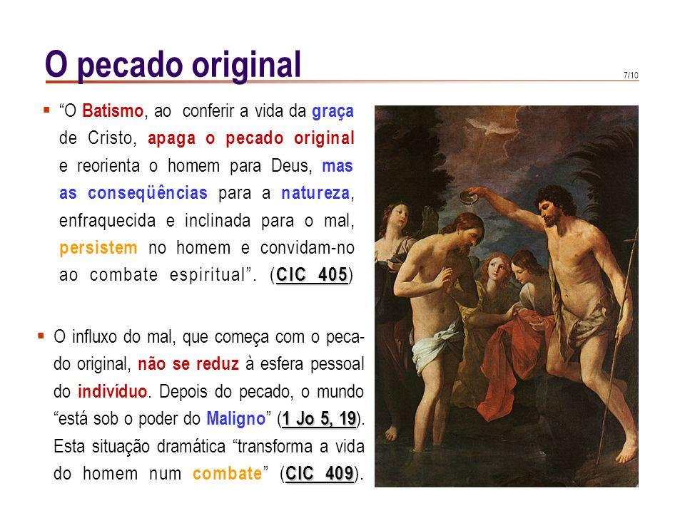 6/10 O pecado original Embora próprio de cada um, o pecado original não tem, em qualquer descendente de Adão, caráter de falta pessoal. É a privação d
