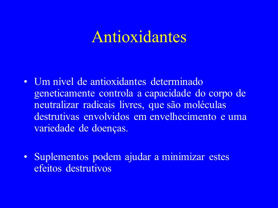 Antioxidantes Um nível de antioxidantes determinado geneticamente controla a capacidade do corpo de neutralizar radicais livres, que são moléculas des