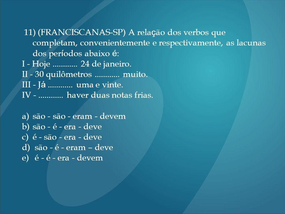 11) (FRANCISCANAS-SP) A rela ç ão dos verbos que completam, convenientemente e respectivamente, as lacunas dos per í odos abaixo é : I - Hoje.........