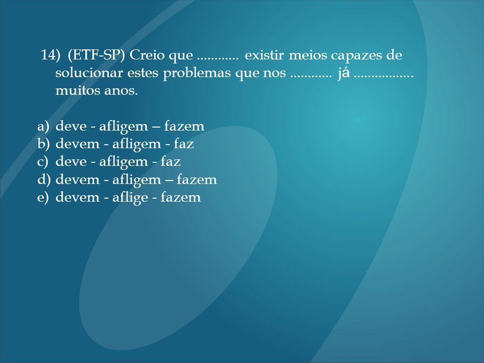 14) (ETF-SP) Creio que............ existir meios capazes de solucionar estes problemas que nos............ j á................. muitos anos. a)deve -