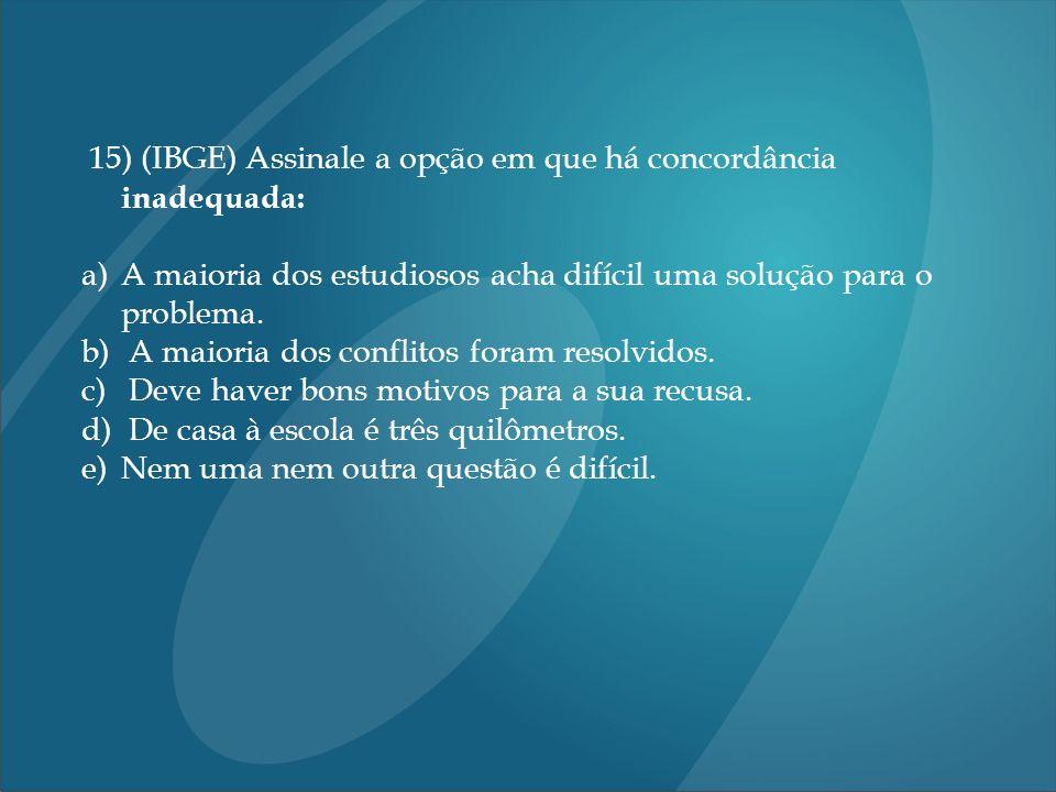 15) (IBGE) Assinale a opção em que há concordância inadequada: a)A maioria dos estudiosos acha difícil uma solução para o problema. b) A maioria dos c
