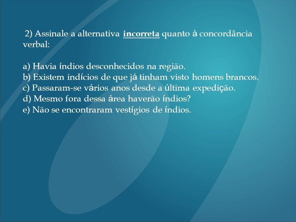 2) Assinale a alternativa incorreta quanto à concordância verbal: a) Havia í ndios desconhecidos na região.