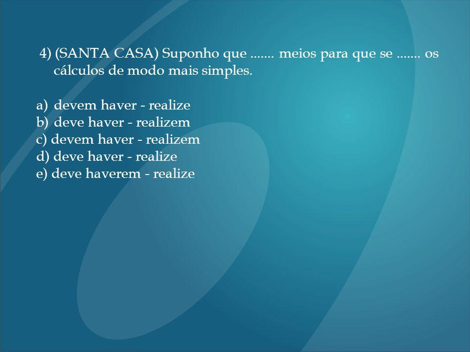 4) (SANTA CASA) Suponho que....... meios para que se....... os cálculos de modo mais simples. a)devem haver - realize b)deve haver - realizem c) devem
