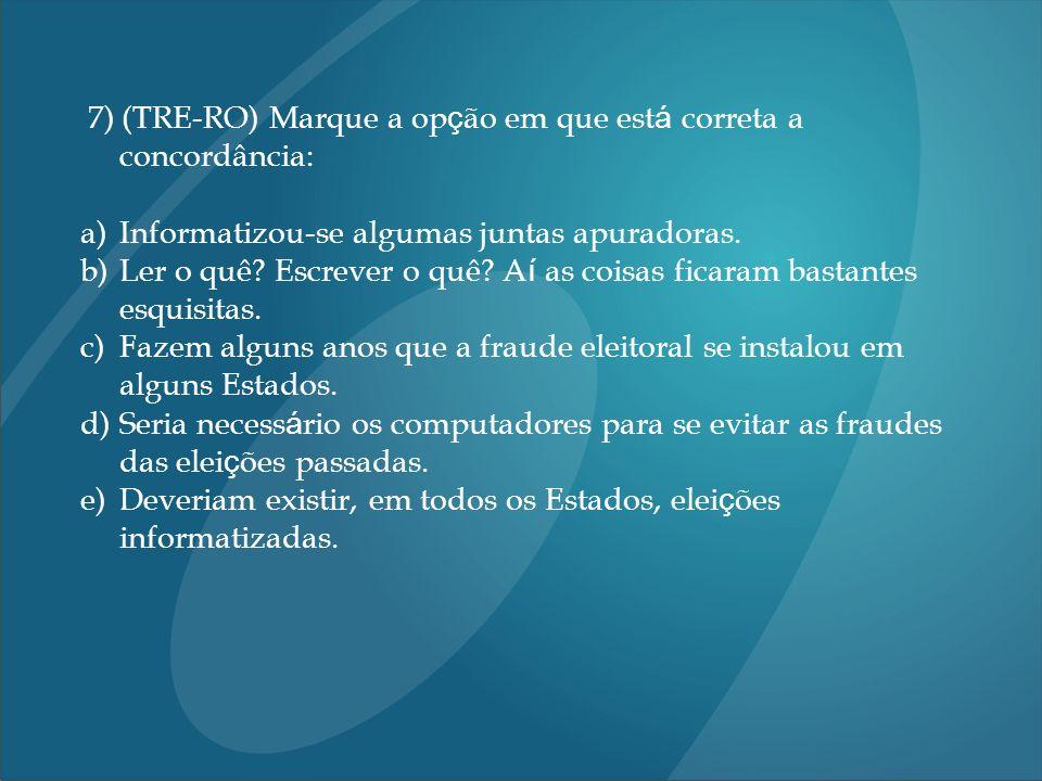 7) (TRE-RO) Marque a op ç ão em que est á correta a concordância: a)Informatizou-se algumas juntas apuradoras. b)Ler o quê? Escrever o quê? A í as coi