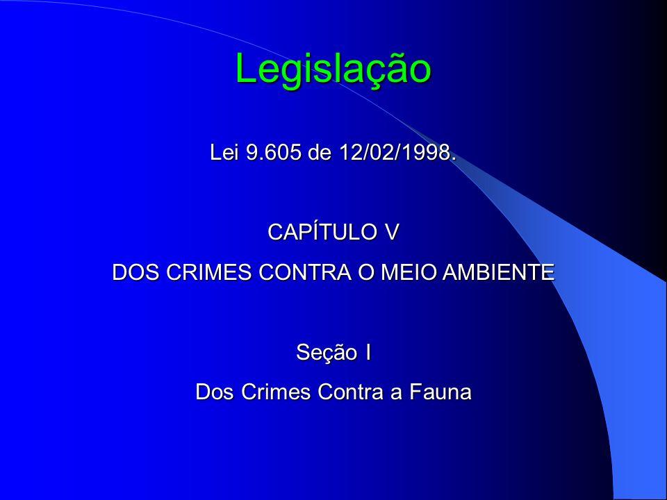 Legislação Lei 9.605 de 12/02/1998. CAPÍTULO V DOS CRIMES CONTRA O MEIO AMBIENTE Seção I Dos Crimes Contra a Fauna