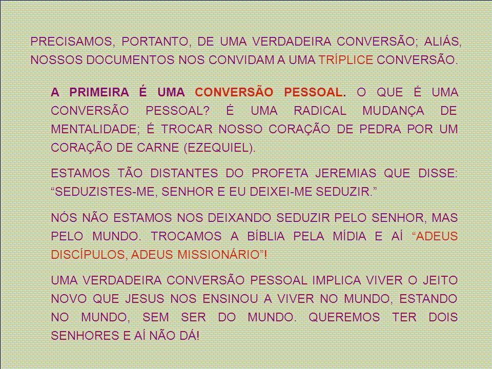 PRECISAMOS, PORTANTO, DE UMA VERDADEIRA CONVERSÃO; ALIÁS, NOSSOS DOCUMENTOS NOS CONVIDAM A UMA TRÍPLICE CONVERSÃO. A PRIMEIRA É UMA CONVERSÃO PESSOAL.