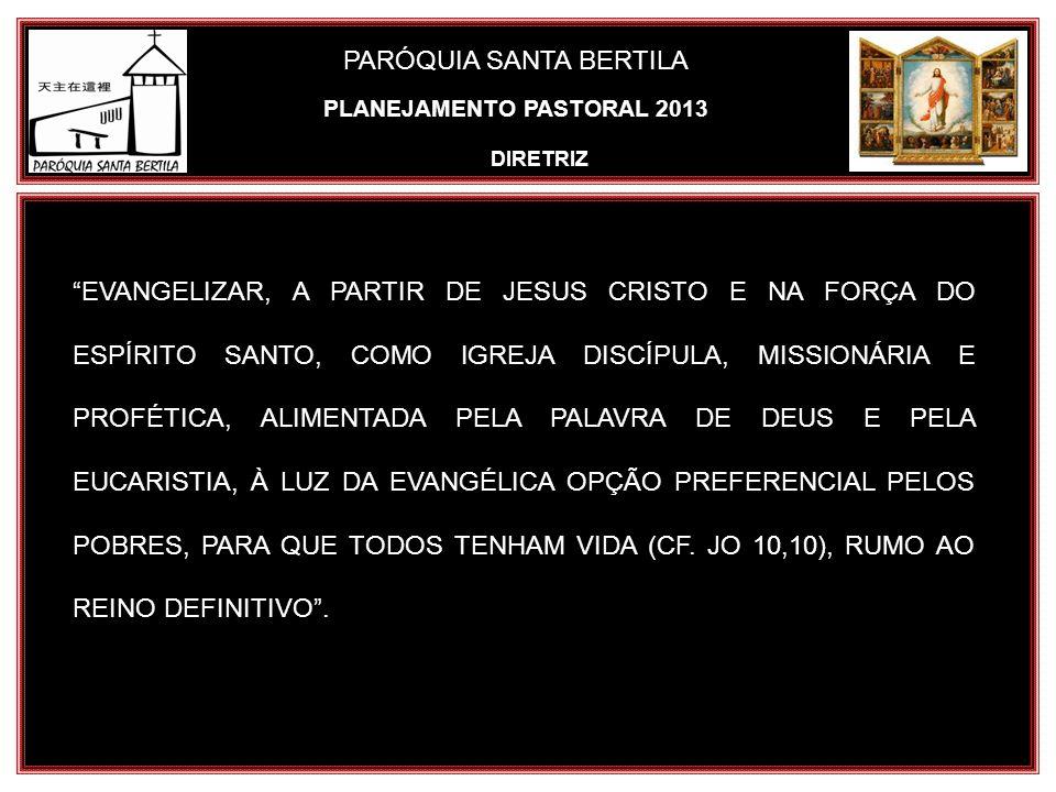PARÓQUIA SANTA BERTILA PLANEJAMENTO PASTORAL 2013 DIRETRIZ EVANGELIZAR, A PARTIR DE JESUS CRISTO E NA FORÇA DO ESPÍRITO SANTO, COMO IGREJA DISCÍPULA,
