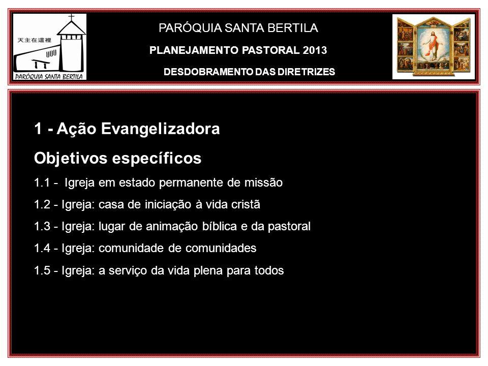 PARÓQUIA SANTA BERTILA DESDOBRAMENTO DAS DIRETRIZES 1 - Ação Evangelizadora Objetivos específicos 1.1 - Igreja em estado permanente de missão 1.2 - Ig
