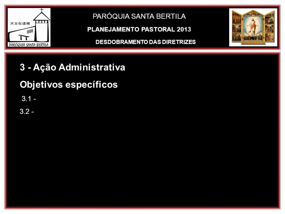 PARÓQUIA SANTA BERTILA 3 - Ação Administrativa Objetivos específicos 3.1 - 3.2 - DESDOBRAMENTO DAS DIRETRIZES PLANEJAMENTO PASTORAL 2013