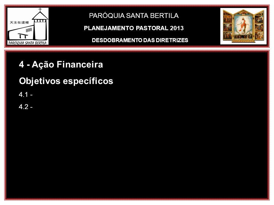 PARÓQUIA SANTA BERTILA 4 - Ação Financeira Objetivos específicos 4.1 - 4.2 - DESDOBRAMENTO DAS DIRETRIZES PLANEJAMENTO PASTORAL 2013