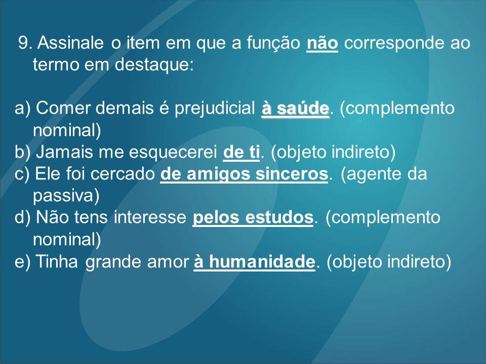 9. Assinale o item em que a função não corresponde ao termo em destaque: à saúde a) Comer demais é prejudicial à saúde. (complemento nominal) b) Jamai
