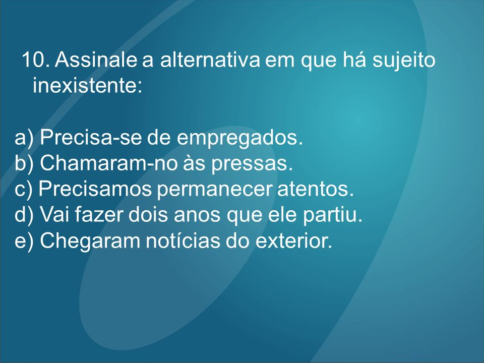 10. Assinale a alternativa em que há sujeito inexistente: a) Precisa-se de empregados. b) Chamaram-no às pressas. c) Precisamos permanecer atentos. d)