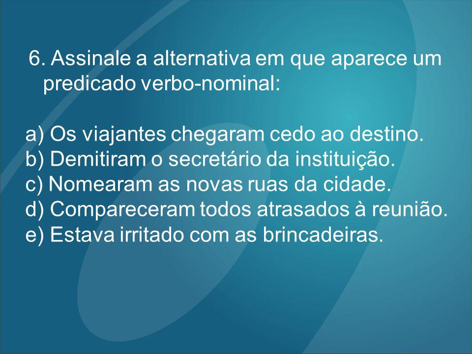 6. Assinale a alternativa em que aparece um predicado verbo-nominal: a) Os viajantes chegaram cedo ao destino. b) Demitiram o secretário da instituiçã