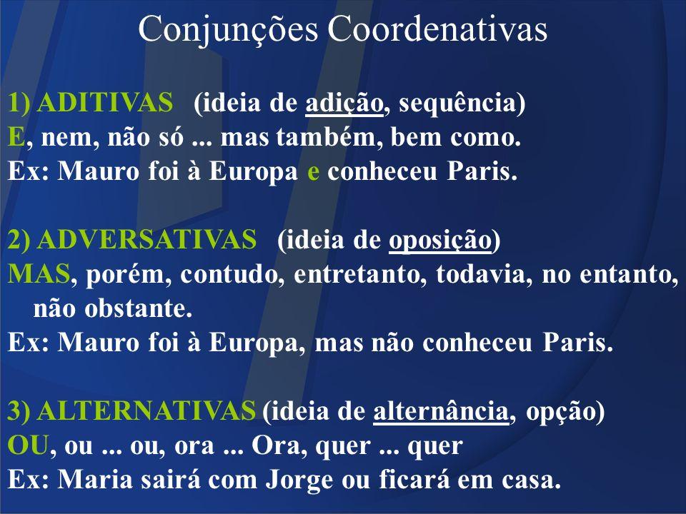 Conjunções Coordenativas 1) ADITIVAS (ideia de adição, sequência) E, nem, não só... mas também, bem como. Ex: Mauro foi à Europa e conheceu Paris. 2)
