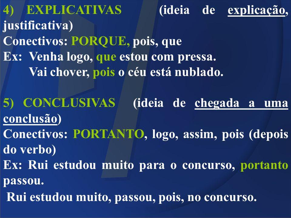 4) EXPLICATIVAS (ideia de explicação, justificativa) Conectivos: PORQUE, pois, que Ex: Venha logo, que estou com pressa. Vai chover, pois o céu está n
